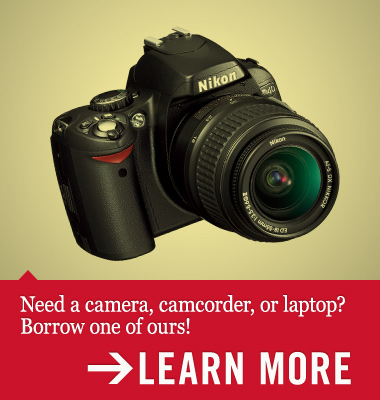 Need a camera, camcorder, or laptop? Borrow one of ours.
